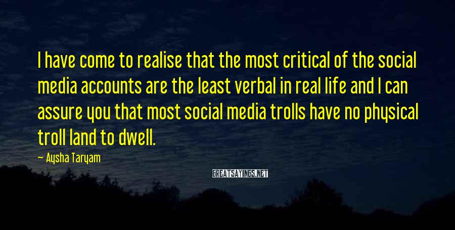Aysha Taryam Sayings: I Have Come To Realise That The Most Critical Of The Social Media Accounts Are The Least Verbal In Real Life And I Can Assure You That Most Social Media Trolls Have No Physical Troll Land To Dwell.