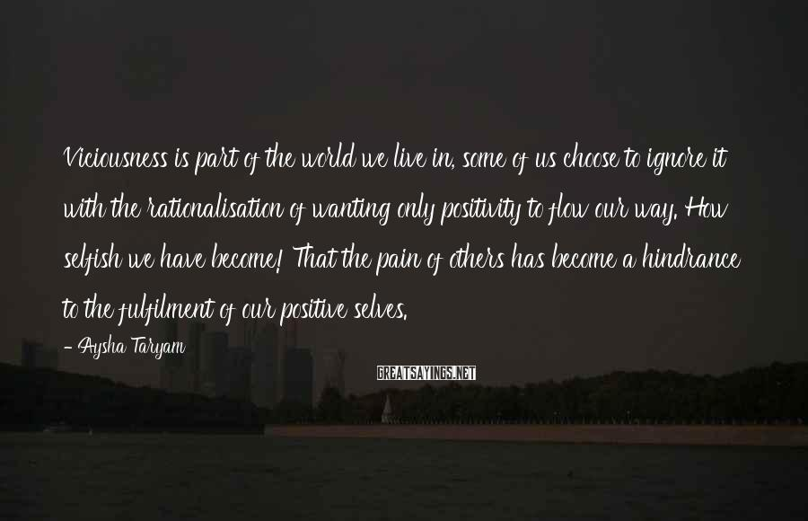 Aysha Taryam Sayings: Viciousness Is Part Of The World We Live In, Some Of Us Choose To Ignore It With The Rationalisation Of Wanting Only Positivity To Flow Our Way. How Selfish We Have Become! That The Pain Of Others Has Become A Hindrance To The Fulfilment Of Our Positive Selves.