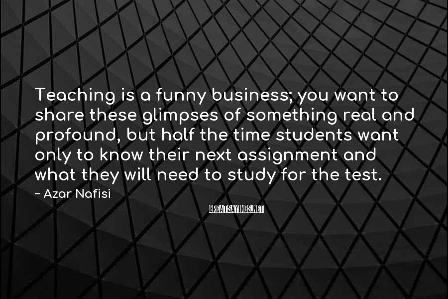 Azar Nafisi Sayings: Teaching Is A Funny Business; You Want To Share These Glimpses Of Something Real And Profound, But Half The Time Students Want Only To Know Their Next Assignment And What They Will Need To Study For The Test.