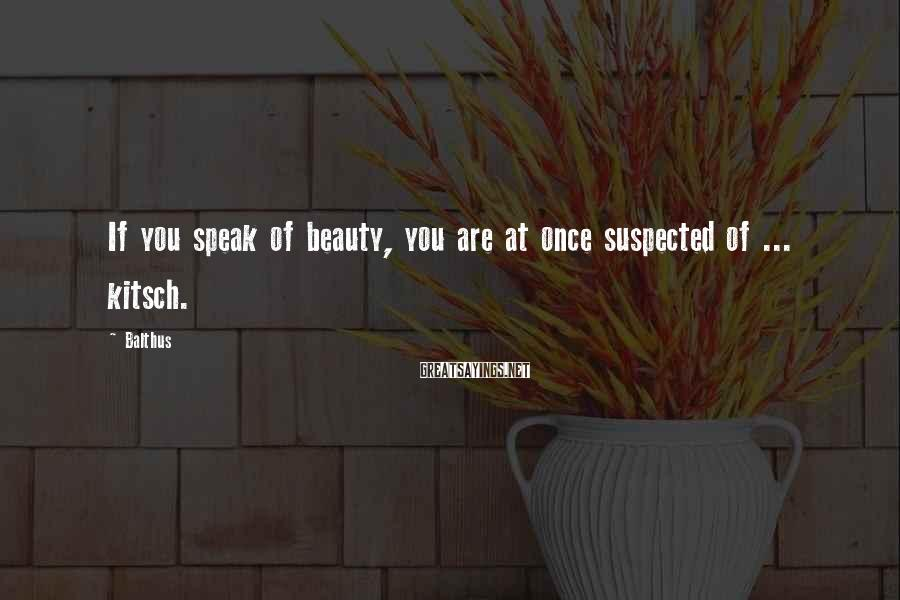 Balthus Sayings: If You Speak Of Beauty, You Are At Once Suspected Of ... Kitsch.