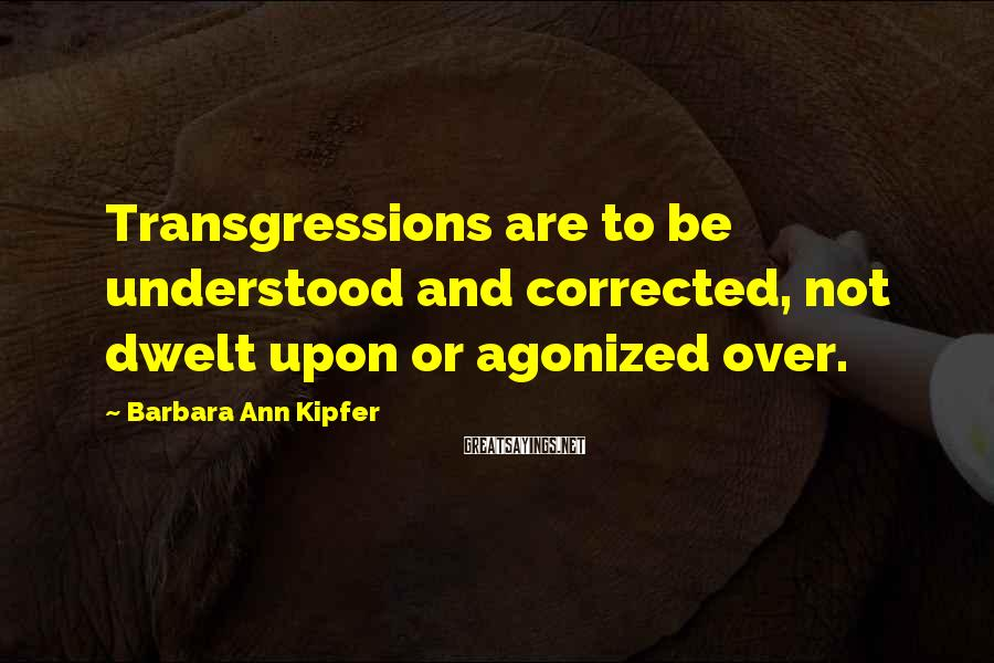 Barbara Ann Kipfer Sayings: Transgressions Are To Be Understood And Corrected, Not Dwelt Upon Or Agonized Over.