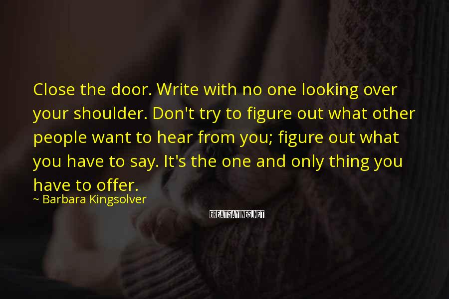 Barbara Kingsolver Sayings: Close The Door. Write With No One Looking Over Your Shoulder. Don't Try To Figure Out What Other People Want To Hear From You; Figure Out What You Have To Say. It's The One And Only Thing You Have To Offer.