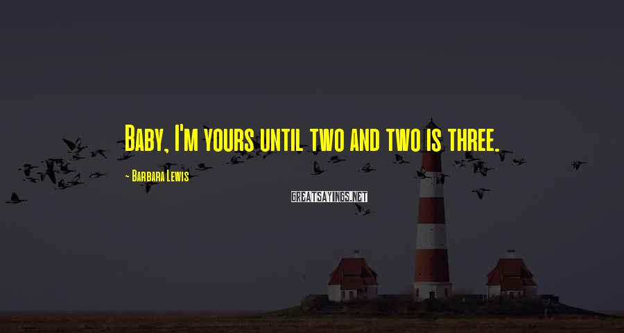 Barbara Lewis Sayings: Baby, I'm Yours Until Two And Two Is Three.