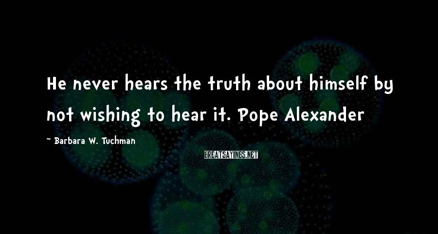 Barbara W. Tuchman Sayings: He Never Hears The Truth About Himself By Not Wishing To Hear It. Pope Alexander