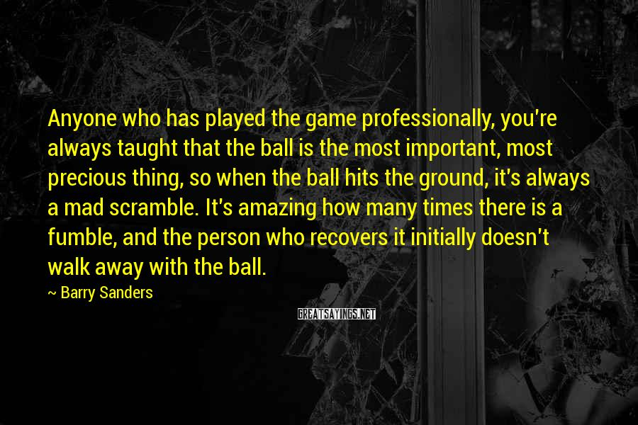 Barry Sanders Sayings: Anyone Who Has Played The Game Professionally, You're Always Taught That The Ball Is The Most Important, Most Precious Thing, So When The Ball Hits The Ground, It's Always A Mad Scramble. It's Amazing How Many Times There Is A Fumble, And The Person Who Recovers It Initially Doesn't Walk Away With The Ball.