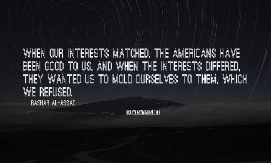 Bashar Al-Assad Sayings: When Our Interests Matched, The Americans Have Been Good To Us, And When The Interests Differed, They Wanted Us To Mold Ourselves To Them, Which We Refused.