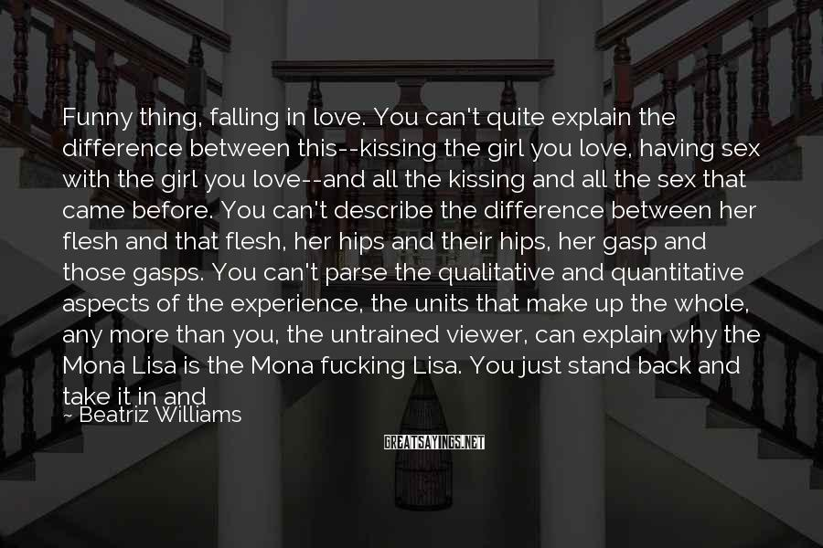 Beatriz Williams Sayings: Funny Thing, Falling In Love. You Can't Quite Explain The Difference Between This--kissing The Girl You Love, Having Sex With The Girl You Love--and All The Kissing And All The Sex That Came Before. You Can't Describe The Difference Between Her Flesh And That Flesh, Her Hips And Their Hips, Her Gasp And Those Gasps. You Can't Parse The Qualitative And Quantitative Aspects Of The Experience, The Units That Make Up The Whole, Any More Than You, The Untrained Viewer, Can Explain Why The Mona Lisa Is The Mona Fucking Lisa. You Just Stand Back And Take It In And Say, Wow, So This Is Art. You Lie Back In Your Bed, You Hold Her Next To Your Chest, Her Ribs Next To Your Ribs, Her Breath And Your Breath, And You Say, So This Is Love.