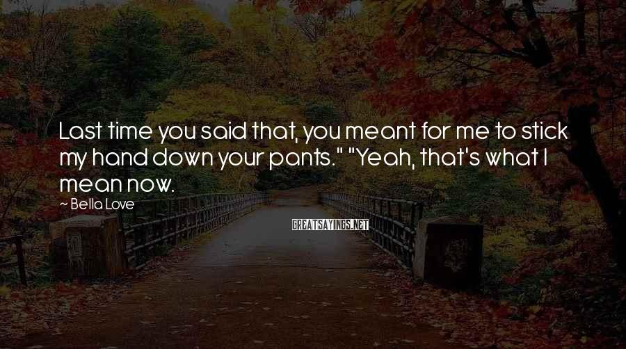 "Bella Love Sayings: Last Time You Said That, You Meant For Me To Stick My Hand Down Your Pants."" ""Yeah, That's What I Mean Now."