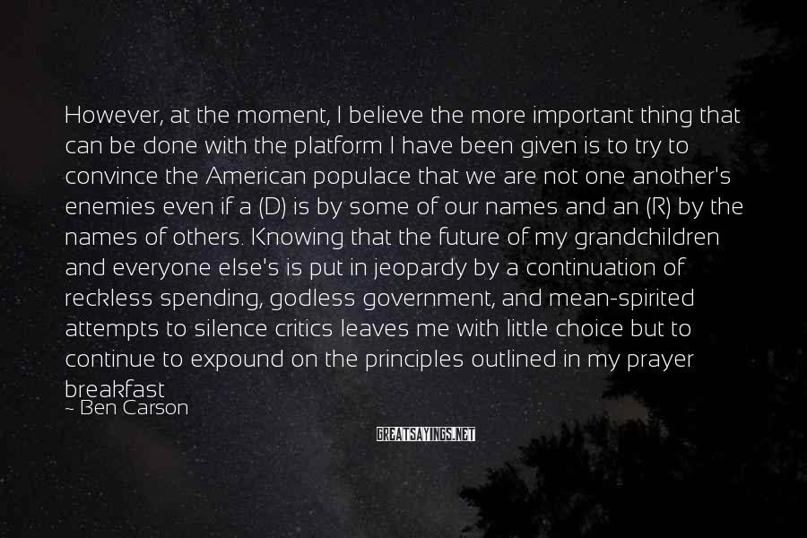 Ben Carson Sayings: However, At The Moment, I Believe The More Important Thing That Can Be Done With The Platform I Have Been Given Is To Try To Convince The American Populace That We Are Not One Another's Enemies Even If A (D) Is By Some Of Our Names And An (R) By The Names Of Others. Knowing That The Future Of My Grandchildren And Everyone Else's Is Put In Jeopardy By A Continuation Of Reckless Spending, Godless Government, And Mean-spirited Attempts To Silence Critics Leaves Me With Little Choice But To Continue To Expound On The Principles Outlined In My Prayer Breakfast Speech And To Fight For A Bright Future For America.