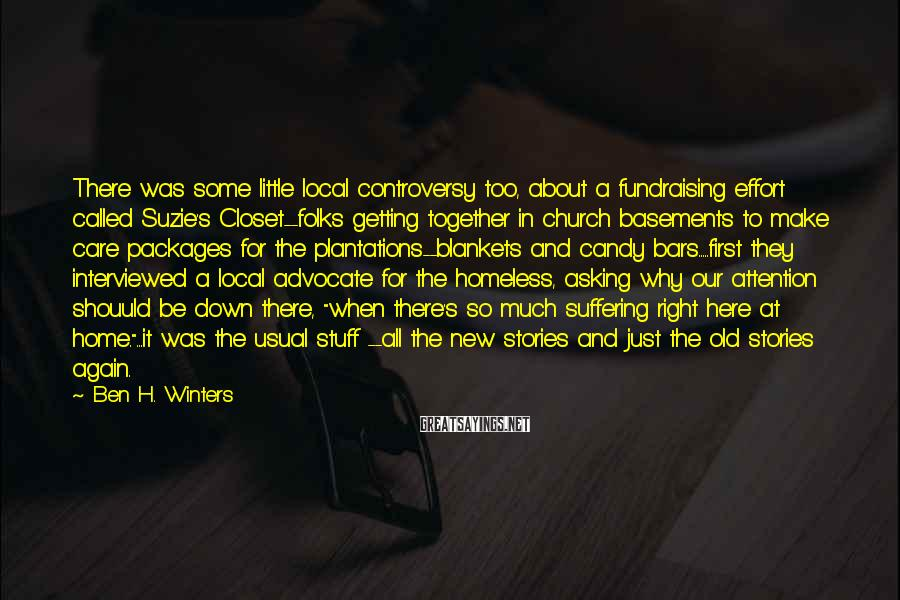 """Ben H. Winters Sayings: There Was Some Little Local Controversy Too, About A Fundraising Effort Called Suzie's Closet--folks Getting Together In Church Basements To Make Care Packages For The Plantations--blankets And Candy Bars.....first They Interviewed A Local Advocate For The Homeless, Asking Why Our Attention Shouuld Be Down There, """"when There's So Much Suffering Right Here At Home.""""...it Was The Usual Stuff --all The New Stories And Just The Old Stories Again."""