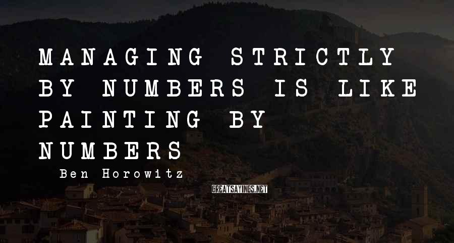 Ben Horowitz Sayings: MANAGING STRICTLY BY NUMBERS IS LIKE PAINTING BY NUMBERS