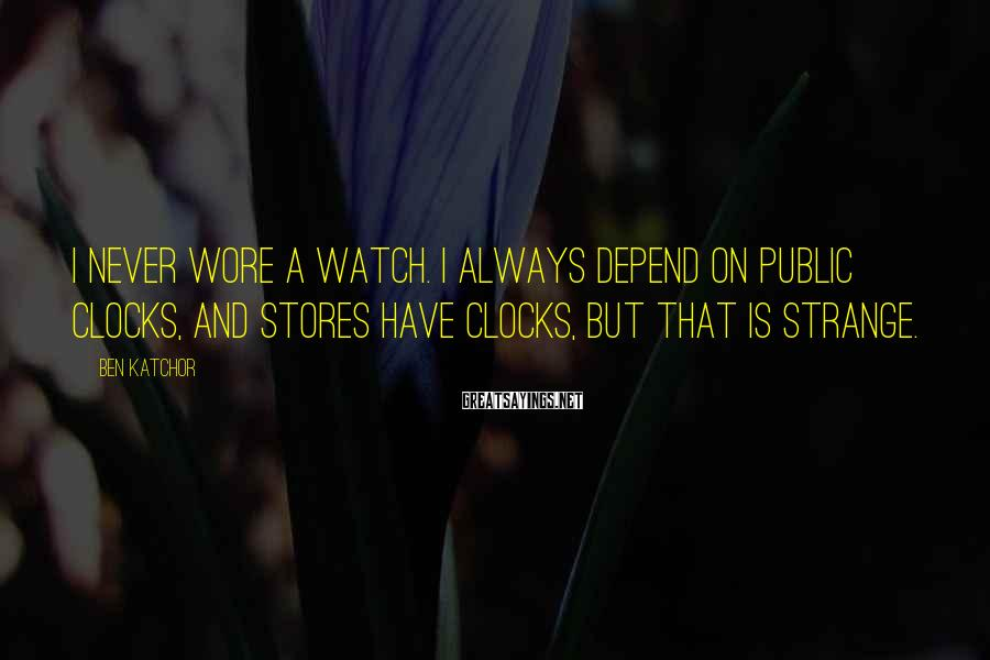 Ben Katchor Sayings: I Never Wore A Watch. I Always Depend On Public Clocks, And Stores Have Clocks, But That Is Strange.