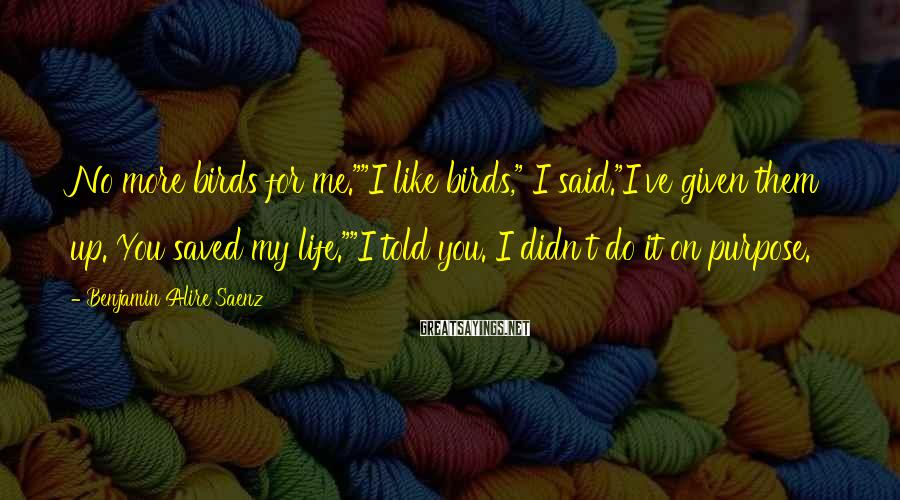 """Benjamin Alire Saenz Sayings: No More Birds For Me.""""""""I Like Birds,"""" I Said.""""I've Given Them Up. You Saved My Life.""""""""I Told You. I Didn't Do It On Purpose."""