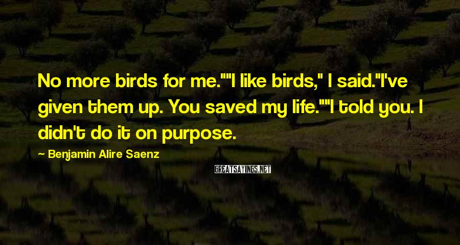 "Benjamin Alire Saenz Sayings: No More Birds For Me.""""I Like Birds,"" I Said.""I've Given Them Up. You Saved My Life.""""I Told You. I Didn't Do It On Purpose."