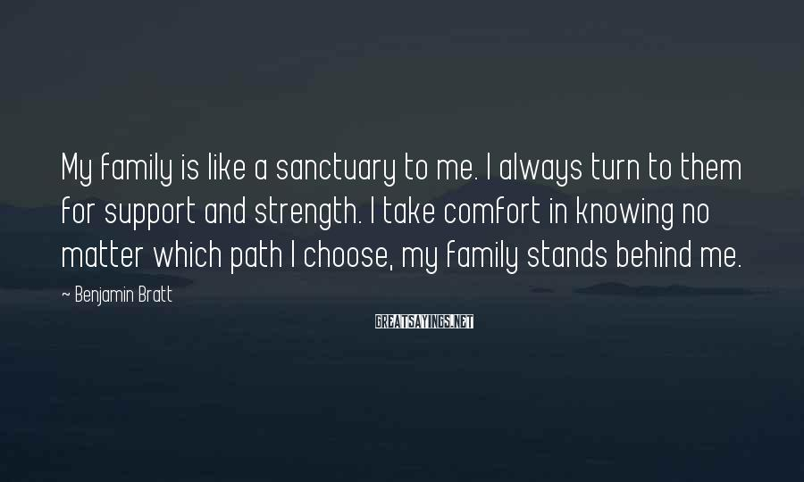 Benjamin Bratt Sayings: My Family Is Like A Sanctuary To Me. I Always Turn To Them For Support And Strength. I Take Comfort In Knowing No Matter Which Path I Choose, My Family Stands Behind Me.