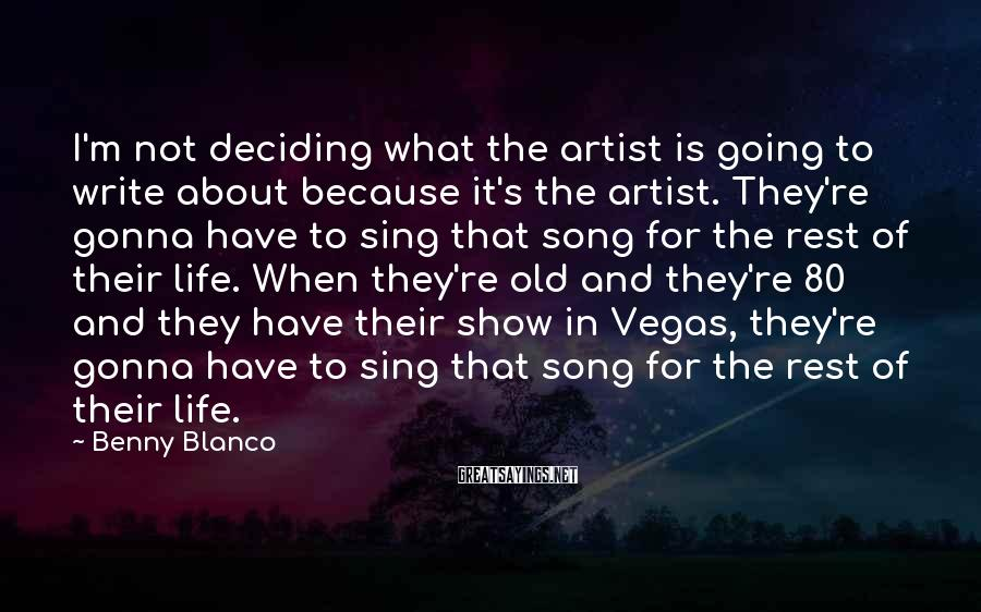 Benny Blanco Sayings: I'm Not Deciding What The Artist Is Going To Write About Because It's The Artist. They're Gonna Have To Sing That Song For The Rest Of Their Life. When They're Old And They're 80 And They Have Their Show In Vegas, They're Gonna Have To Sing That Song For The Rest Of Their Life.