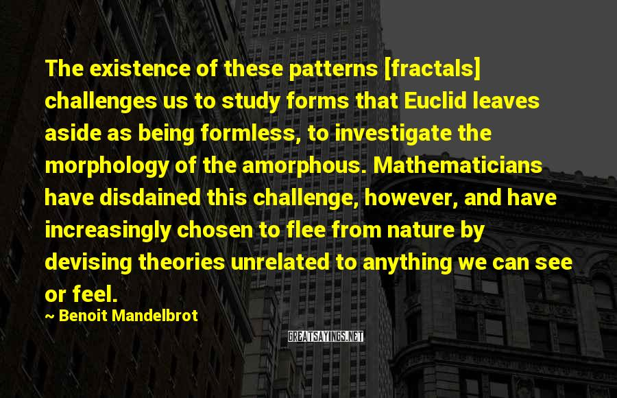 Benoit Mandelbrot Sayings: The Existence Of These Patterns [fractals] Challenges Us To Study Forms That Euclid Leaves Aside As Being Formless, To Investigate The Morphology Of The Amorphous. Mathematicians Have Disdained This Challenge, However, And Have Increasingly Chosen To Flee From Nature By Devising Theories Unrelated To Anything We Can See Or Feel.