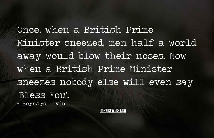 Bernard Levin Sayings: Once, When A British Prime Minister Sneezed, Men Half A World Away Would Blow Their Noses. Now When A British Prime Minister Sneezes Nobody Else Will Even Say 'Bless You'.