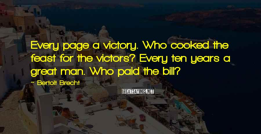 Bertolt Brecht Sayings: Every Page A Victory. Who Cooked The Feast For The Victors? Every Ten Years A Great Man. Who Paid The Bill?