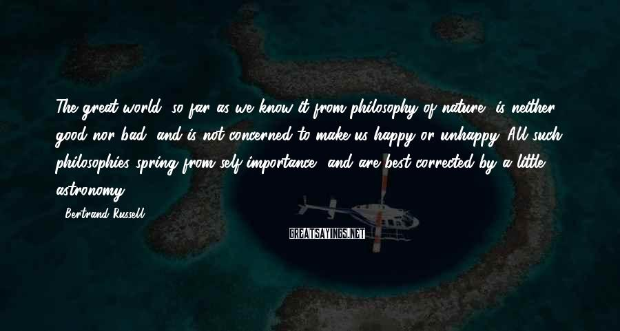 Bertrand Russell Sayings: The Great World, So Far As We Know It From Philosophy Of Nature, Is Neither Good Nor Bad, And Is Not Concerned To Make Us Happy Or Unhappy. All Such Philosophies Spring From Self-importance, And Are Best Corrected By A Little Astronomy.