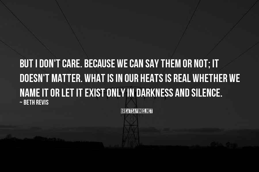 Beth Revis Sayings: But I Don't Care. Because We Can Say Them Or Not; It Doesn't Matter. What Is In Our Heats Is Real Whether We Name It Or Let It Exist Only In Darkness And Silence.