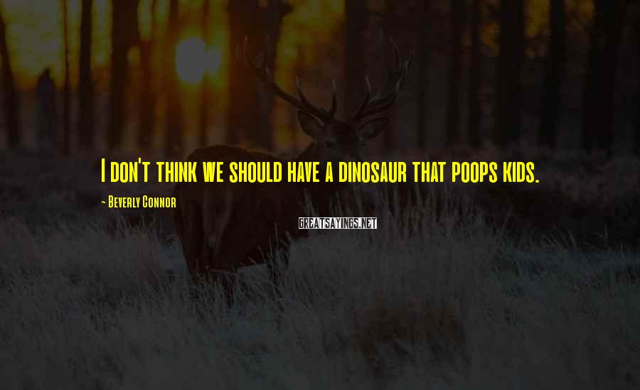 Beverly Connor Sayings: I Don't Think We Should Have A Dinosaur That Poops Kids.