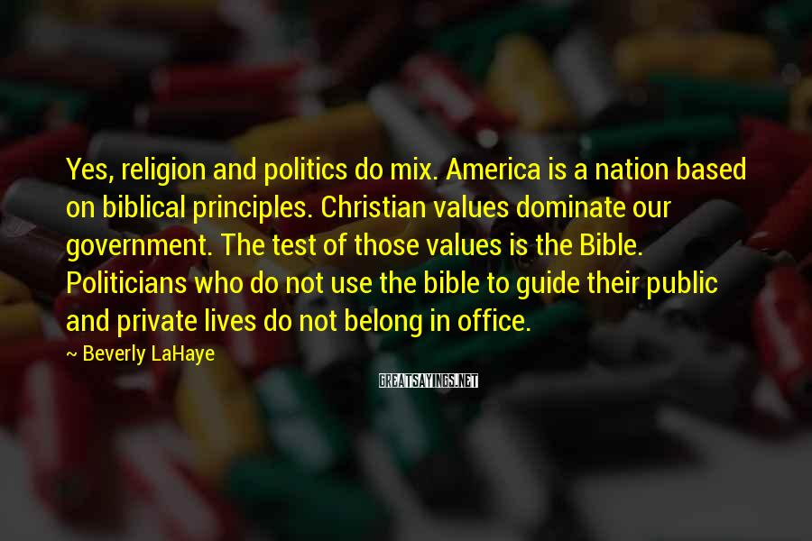 Beverly LaHaye Sayings: Yes, Religion And Politics Do Mix. America Is A Nation Based On Biblical Principles. Christian Values Dominate Our Government. The Test Of Those Values Is The Bible. Politicians Who Do Not Use The Bible To Guide Their Public And Private Lives Do Not Belong In Office.