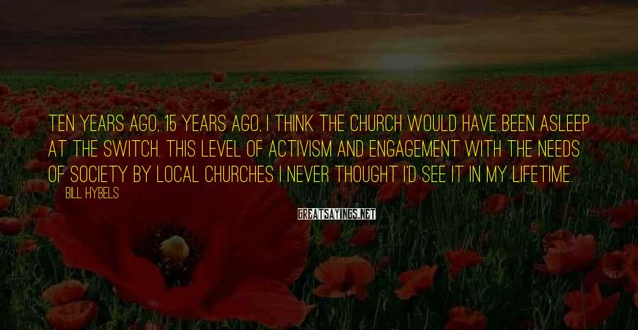 Bill Hybels Sayings: Ten Years Ago, 15 Years Ago, I Think The Church Would Have Been Asleep At The Switch. This Level Of Activism And Engagement With The Needs Of Society By Local Churches I Never Thought I'd See It In My Lifetime.