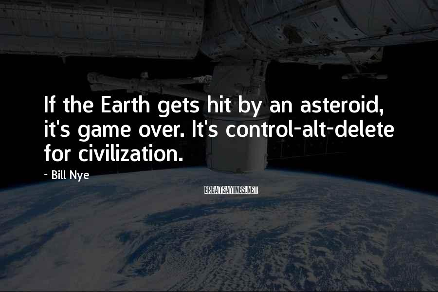 Bill Nye Sayings: If The Earth Gets Hit By An Asteroid, It's Game Over. It's Control-alt-delete For Civilization.