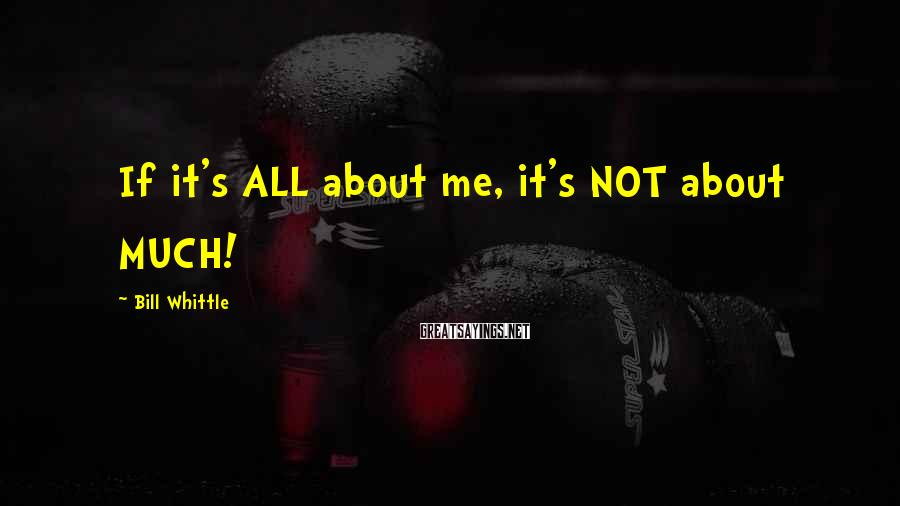 Bill Whittle Sayings: If It's ALL About Me, It's NOT About MUCH!