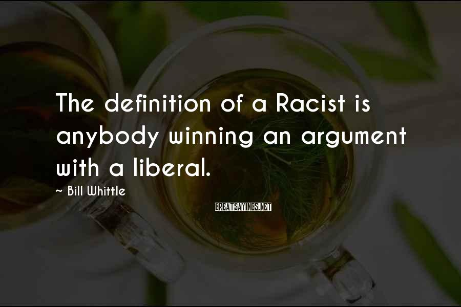 Bill Whittle Sayings: The Definition Of A Racist Is Anybody Winning An Argument With A Liberal.