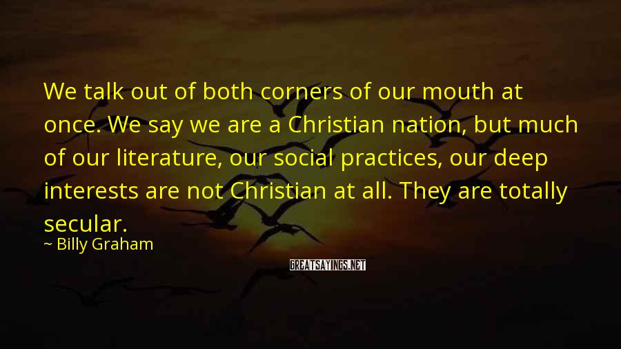 Billy Graham Sayings: We Talk Out Of Both Corners Of Our Mouth At Once. We Say We Are A Christian Nation, But Much Of Our Literature, Our Social Practices, Our Deep Interests Are Not Christian At All. They Are Totally Secular.