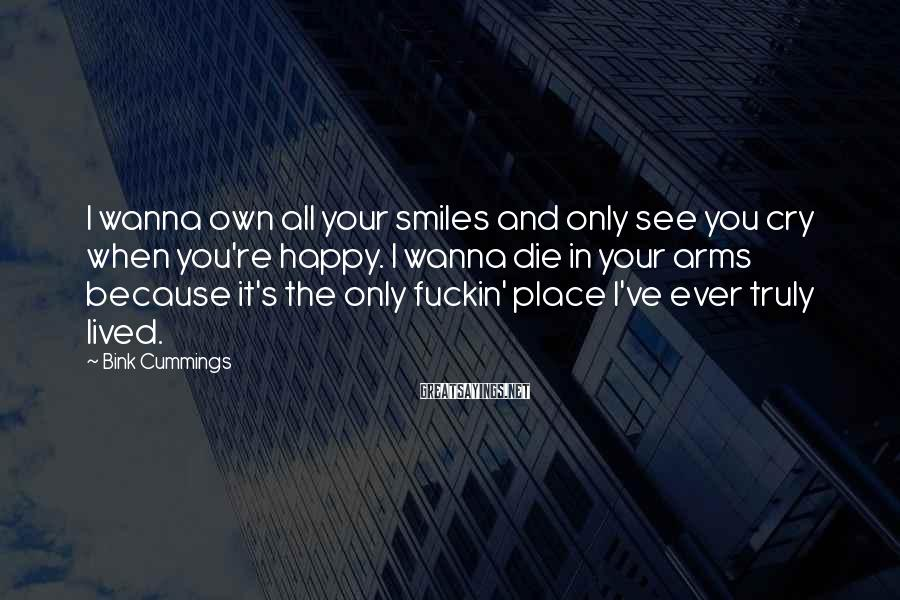 Bink Cummings Sayings: I Wanna Own All Your Smiles And Only See You Cry When You're Happy. I Wanna Die In Your Arms Because It's The Only Fuckin' Place I've Ever Truly Lived.