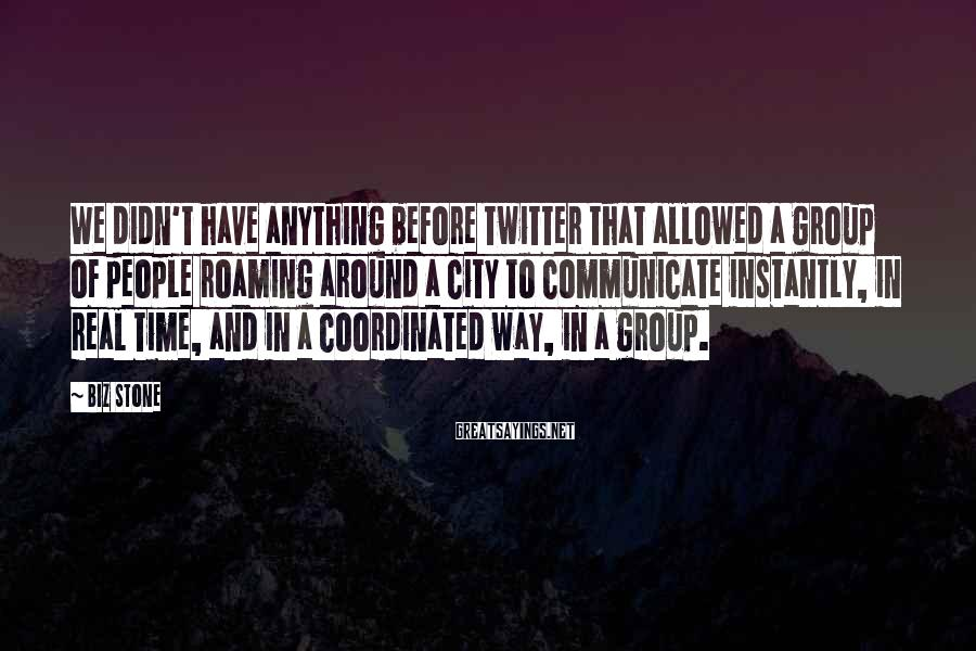 Biz Stone Sayings: We Didn't Have Anything Before Twitter That Allowed A Group Of People Roaming Around A City To Communicate Instantly, In Real Time, And In A Coordinated Way, In A Group.