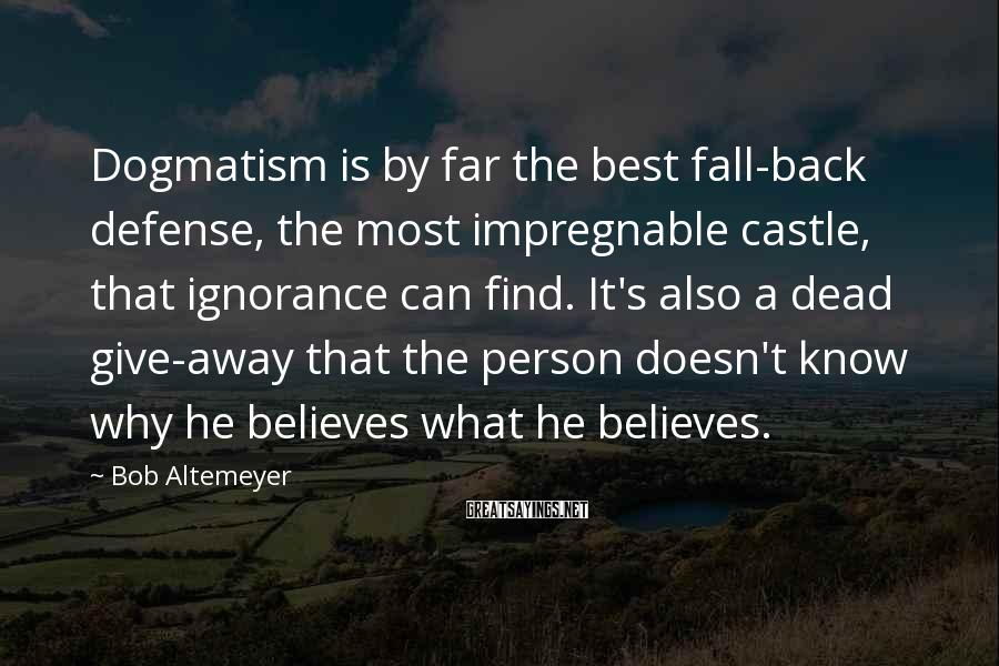 Bob Altemeyer Sayings: Dogmatism Is By Far The Best Fall-back Defense, The Most Impregnable Castle, That Ignorance Can Find. It's Also A Dead Give-away That The Person Doesn't Know Why He Believes What He Believes.