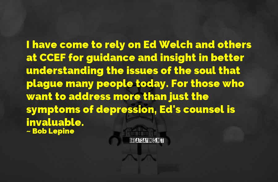 Bob Lepine Sayings: I Have Come To Rely On Ed Welch And Others At CCEF For Guidance And Insight In Better Understanding The Issues Of The Soul That Plague Many People Today. For Those Who Want To Address More Than Just The Symptoms Of Depression, Ed's Counsel Is Invaluable.