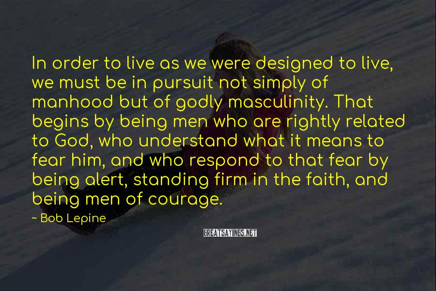Bob Lepine Sayings: In Order To Live As We Were Designed To Live, We Must Be In Pursuit Not Simply Of Manhood But Of Godly Masculinity. That Begins By Being Men Who Are Rightly Related To God, Who Understand What It Means To Fear Him, And Who Respond To That Fear By Being Alert, Standing Firm In The Faith, And Being Men Of Courage.