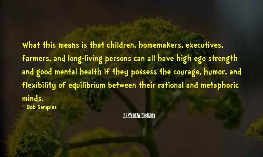 Bob Samples Sayings: What This Means Is That Children, Homemakers, Executives, Farmers, And Long-living Persons Can All Have High Ego Strength And Good Mental Health If They Possess The Courage, Humor, And Flexibility Of Equilibrium Between Their Rational And Metaphoric Minds.