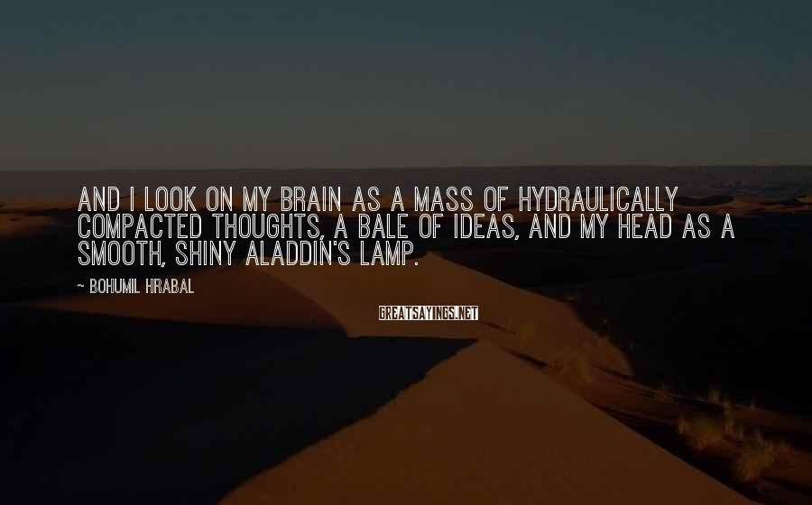 Bohumil Hrabal Sayings: And I Look On My Brain As A Mass Of Hydraulically Compacted Thoughts, A Bale Of Ideas, And My Head As A Smooth, Shiny Aladdin's Lamp.
