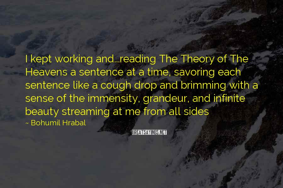 Bohumil Hrabal Sayings: I Kept Working And...reading The Theory Of The Heavens A Sentence At A Time, Savoring Each Sentence Like A Cough Drop And Brimming With A Sense Of The Immensity, Grandeur, And Infinite Beauty Streaming At Me From All Sides
