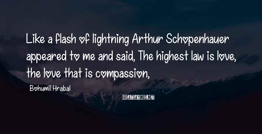 Bohumil Hrabal Sayings: Like A Flash Of Lightning Arthur Schopenhauer Appeared To Me And Said, The Highest Law Is Love, The Love That Is Compassion,
