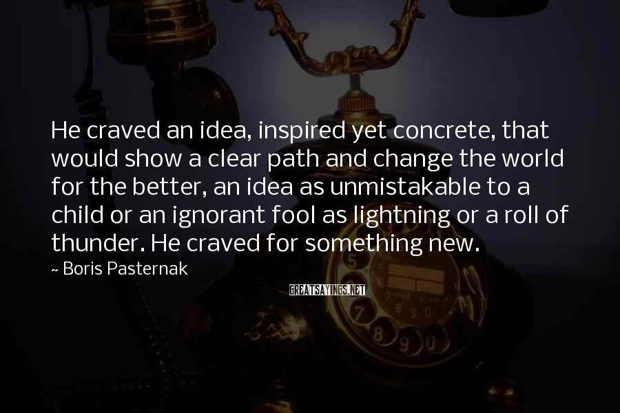 Boris Pasternak Sayings: He Craved An Idea, Inspired Yet Concrete, That Would Show A Clear Path And Change The World For The Better, An Idea As Unmistakable To A Child Or An Ignorant Fool As Lightning Or A Roll Of Thunder. He Craved For Something New.