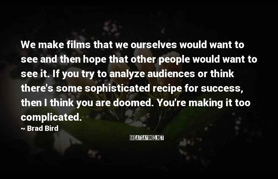 Brad Bird Sayings: We Make Films That We Ourselves Would Want To See And Then Hope That Other People Would Want To See It. If You Try To Analyze Audiences Or Think There's Some Sophisticated Recipe For Success, Then I Think You Are Doomed. You're Making It Too Complicated.