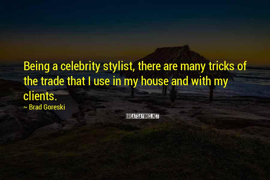 Brad Goreski Sayings: Being A Celebrity Stylist, There Are Many Tricks Of The Trade That I Use In My House And With My Clients.