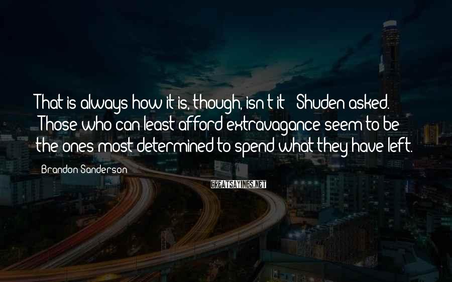 "Brandon Sanderson Sayings: That Is Always How It Is, Though, Isn't It?"" Shuden Asked. ""Those Who Can Least Afford Extravagance Seem To Be The Ones Most Determined To Spend What They Have Left."
