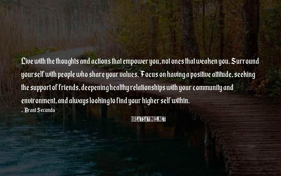 Brant Secunda Sayings: Live With The Thoughts And Actions That Empower You, Not Ones That Weaken You. Surround Yourself With People Who Share Your Values. Focus On Having A Positive Attitude, Seeking The Support Of Friends, Deepening Healthy Relationships With Your Community And Environment, And Always Looking To Find Your Higher Self Within.