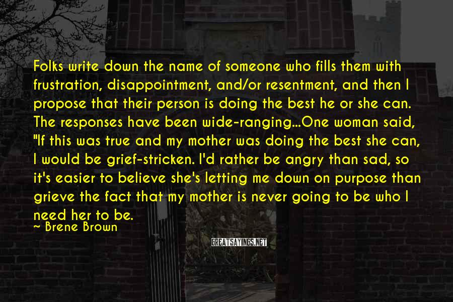 """Brene Brown Sayings: Folks Write Down The Name Of Someone Who Fills Them With Frustration, Disappointment, And/or Resentment, And Then I Propose That Their Person Is Doing The Best He Or She Can. The Responses Have Been Wide-ranging...One Woman Said, """"If This Was True And My Mother Was Doing The Best She Can, I Would Be Grief-stricken. I'd Rather Be Angry Than Sad, So It's Easier To Believe She's Letting Me Down On Purpose Than Grieve The Fact That My Mother Is Never Going To Be Who I Need Her To Be."""