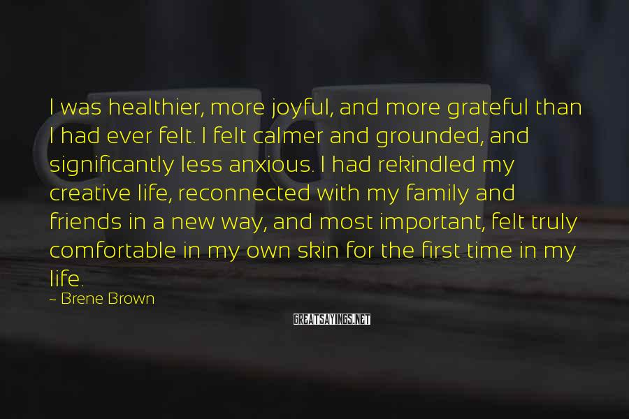 Brene Brown Sayings: I Was Healthier, More Joyful, And More Grateful Than I Had Ever Felt. I Felt Calmer And Grounded, And Significantly Less Anxious. I Had Rekindled My Creative Life, Reconnected With My Family And Friends In A New Way, And Most Important, Felt Truly Comfortable In My Own Skin For The First Time In My Life.