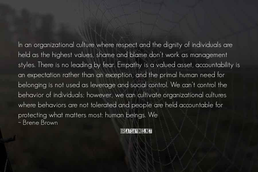 Brene Brown Sayings: In An Organizational Culture Where Respect And The Dignity Of Individuals Are Held As The Highest Values, Shame And Blame Don't Work As Management Styles. There Is No Leading By Fear. Empathy Is A Valued Asset, Accountability Is An Expectation Rather Than An Exception, And The Primal Human Need For Belonging Is Not Used As Leverage And Social Control. We Can't Control The Behavior Of Individuals; However, We Can Cultivate Organizational Cultures Where Behaviors Are Not Tolerated And People Are Held Accountable For Protecting What Matters Most: Human Beings. We