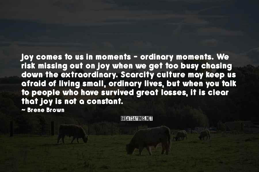 Brene Brown Sayings: Joy Comes To Us In Moments - Ordinary Moments. We Risk Missing Out On Joy When We Get Too Busy Chasing Down The Extraordinary. Scarcity Culture May Keep Us Afraid Of Living Small, Ordinary Lives, But When You Talk To People Who Have Survived Great Losses, It Is Clear That Joy Is Not A Constant.